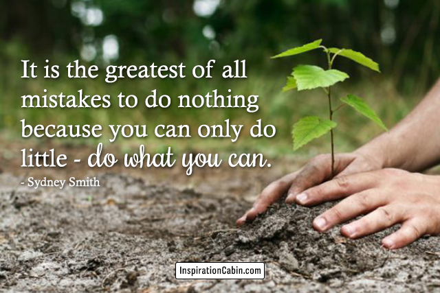 It is the greatest of all mistakes to do nothing because you can only do little - do what you can.