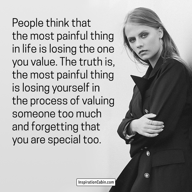 People think that the most painful thing in life is losing the one you value.