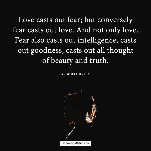 Love casts out fear; but conversely fear casts out love.