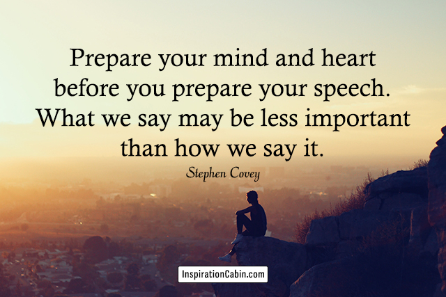 Prepare your mind and heart before you prepare your speech.