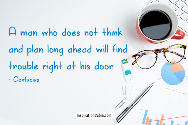 A man who does not think and plan long ahead will find trouble right at his door.
