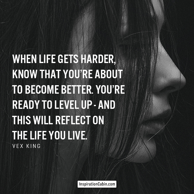 When life gets harder, know that you're about to become better. You're ready to level up - and this will reflect on the life you live.