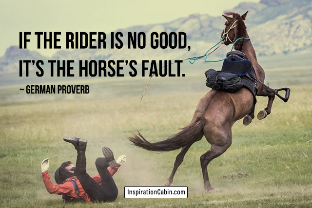 If the rider is no good, it's the horse's fault.
