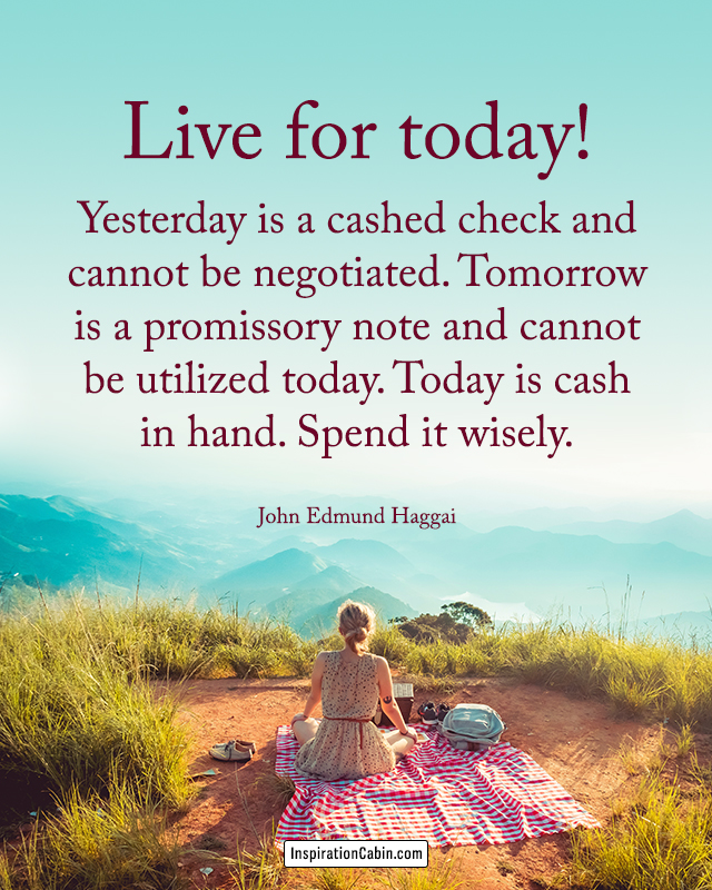 live for today and enjoy every moment of life