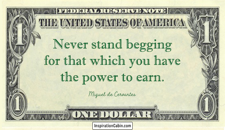 Never stand begging for that which you have the power to earn.