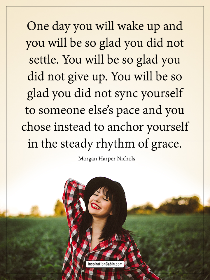 One day you will wake up and you will be so glad you did not settle.