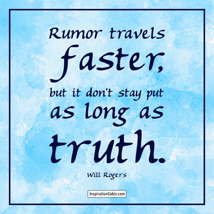 Rumor travels faster, but it don't stay put as long as truth.