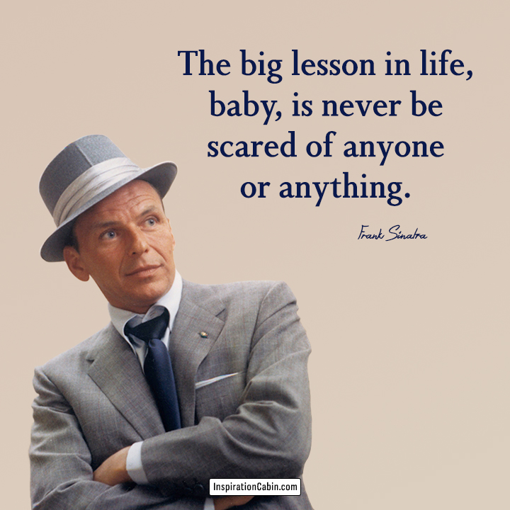 The big lesson in life, baby, is never be scared of anyone or anything.
