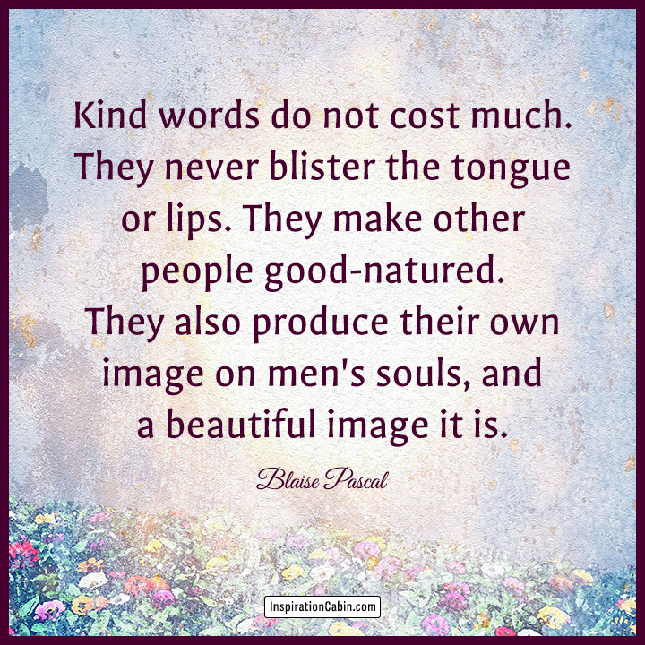 Kind words do not cost much.