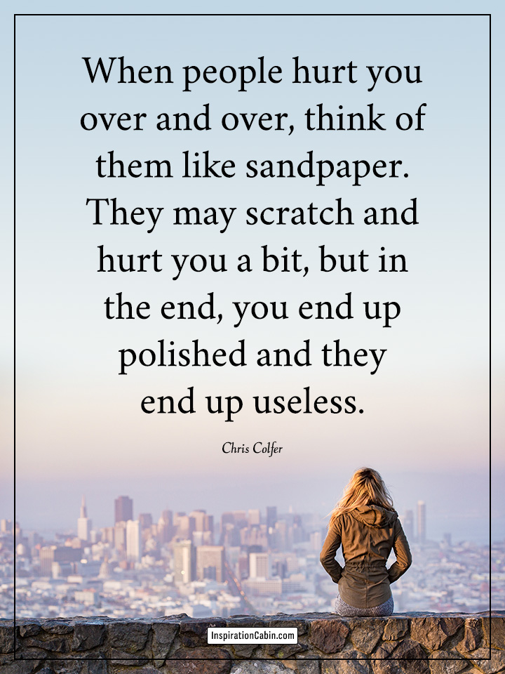 When people hurt you over and over, think of them like sandpaper.