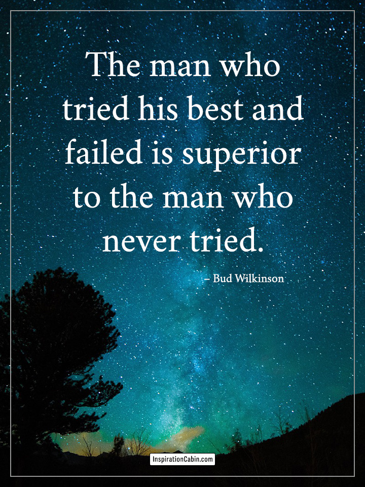 The man who tried his best and failed is superior to the man who never tried.