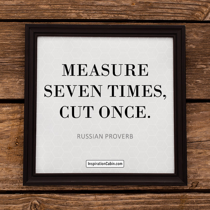 Measure seven times, cut once.
