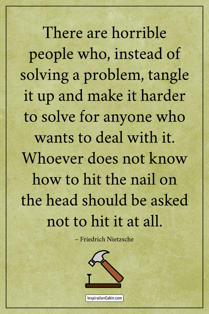 There are horrible people who, instead of solving a problem, tangle it up