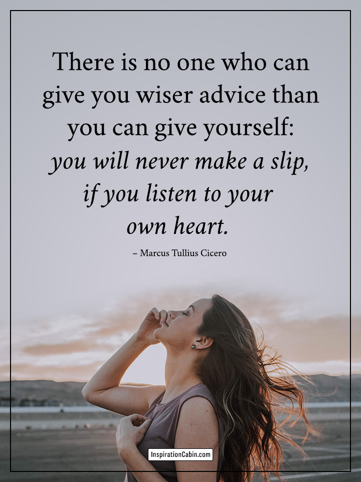 There is no one who can give you wiser advice than you can give yourself