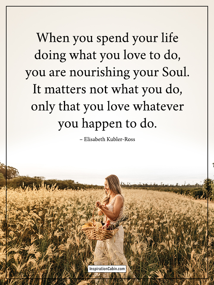 you spend your life doing what you love to do