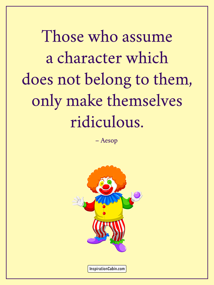 Those who assume a character which does not belong to them, only make themselves ridiculous.
