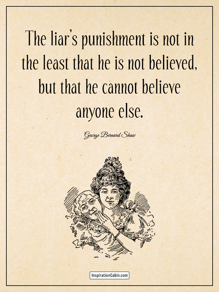 The liar's punishment is not in the least that he is not believed, but that he cannot believe anyone else.