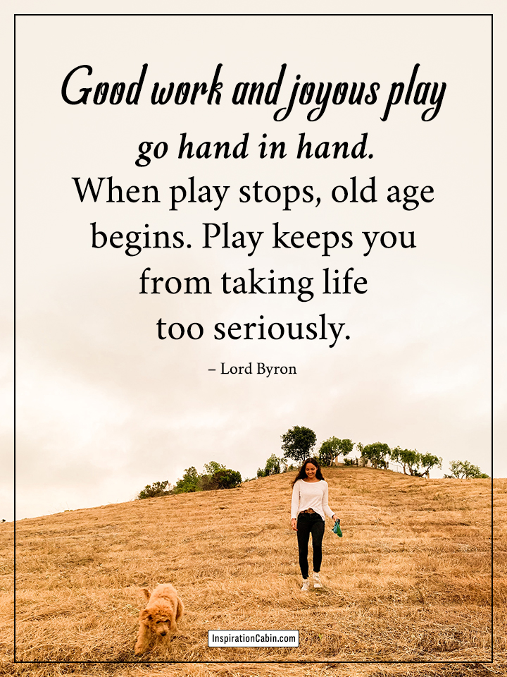 When play stops, old age begins.