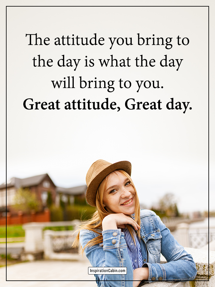 Great attitude, Great day.