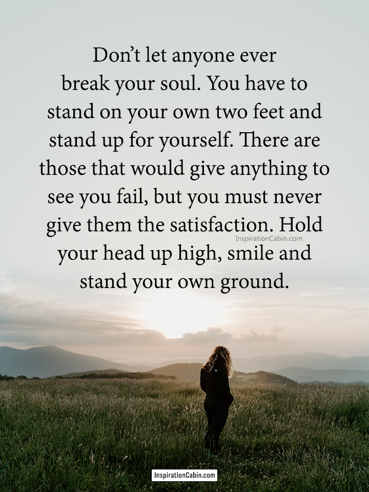 Don't let anyone ever break your soul.