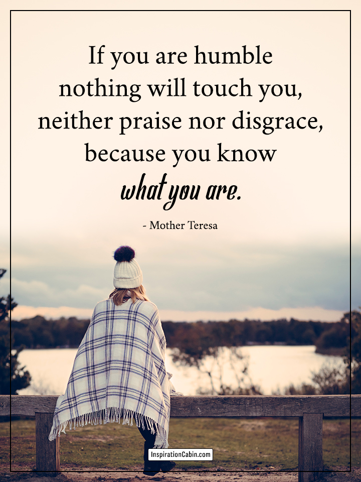 If you are humble nothing will touch you
