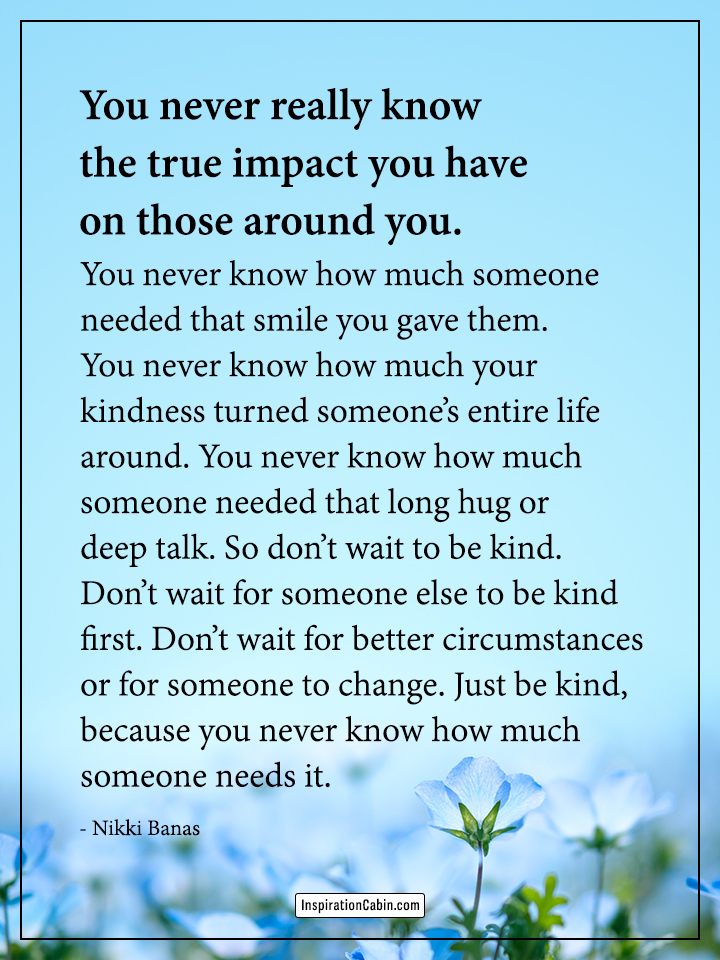 You never really know the true impact you have on those around you.