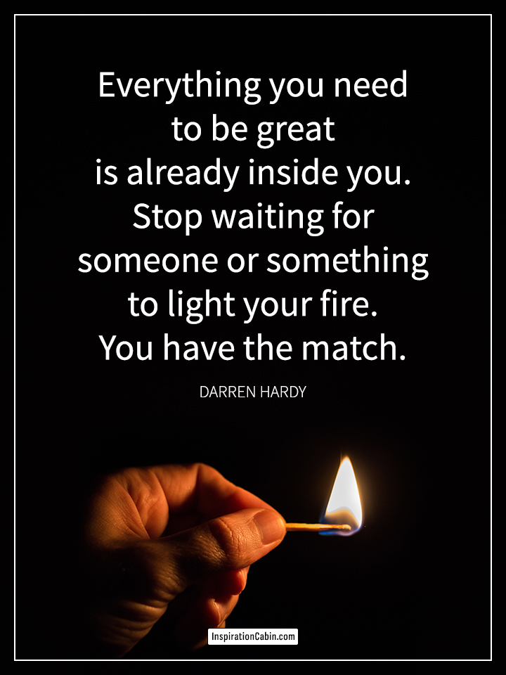 Everything you need to be great is already inside you.