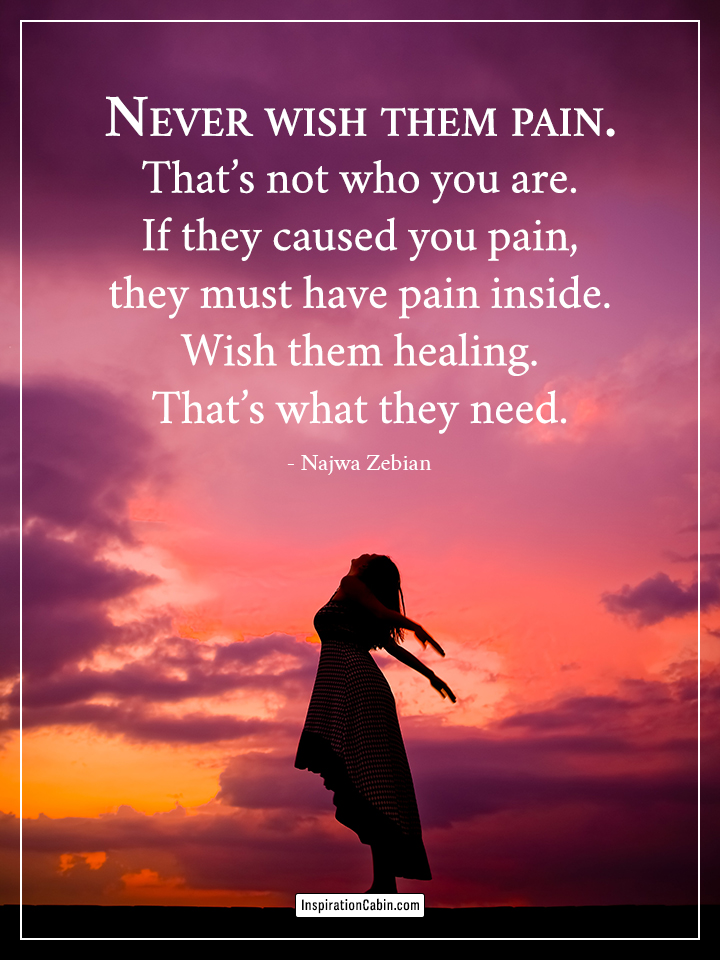 Never wish them pain.
