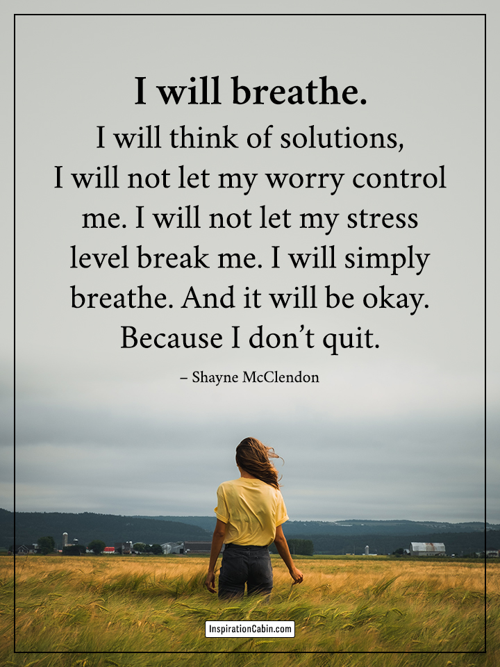 I will breathe. I will think of solutions, I will not let my worry control me.